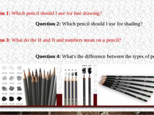 Question 2: Which pencil should I use for shading? Question 1: Which pencil s
