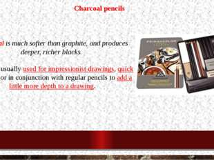 Charcoal pencils Charcoal is much softer than graphite, and produces deeper,