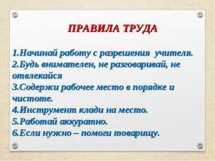 ПРАВИЛА ТРУДА 1.Начинай работу с разрешения учителя. 2.Будь внимателен, не р