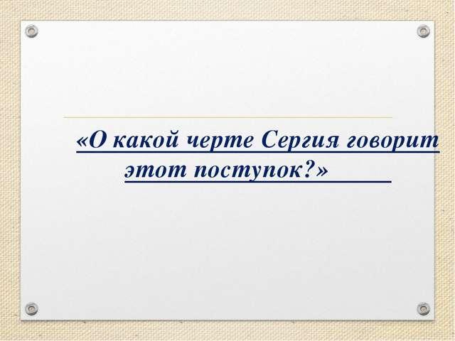 «О какой черте Сергия говорит этот поступок?»