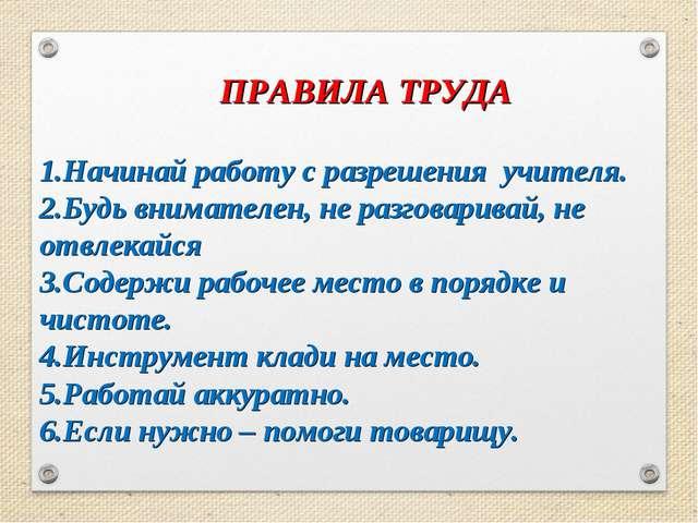 ПРАВИЛА ТРУДА 1.Начинай работу с разрешения учителя. 2.Будь внимателен, не р...