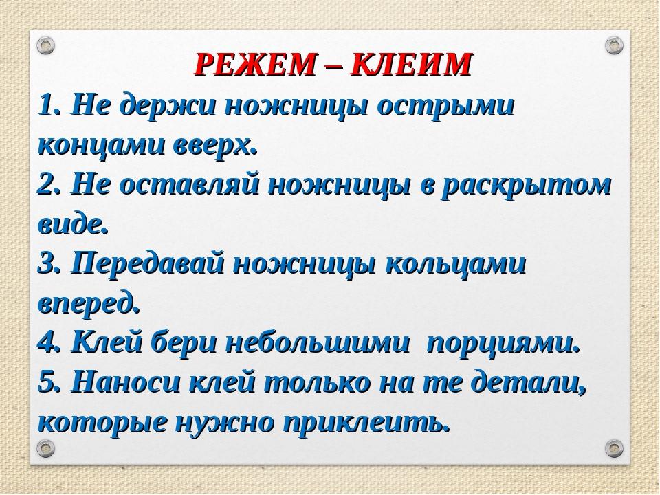 РЕЖЕМ – КЛЕИМ 1. Не держи ножницы острыми концами вверх. 2. Не оставляй ножни...