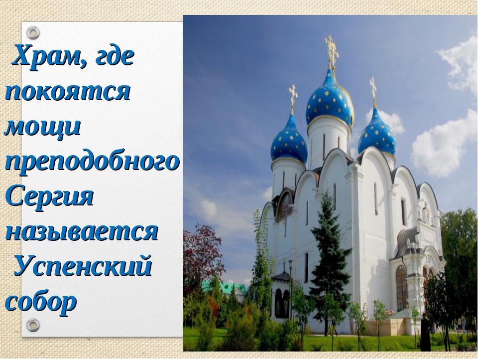 Храм, где покоятся мощи преподобного Сергия называется Успенский собор