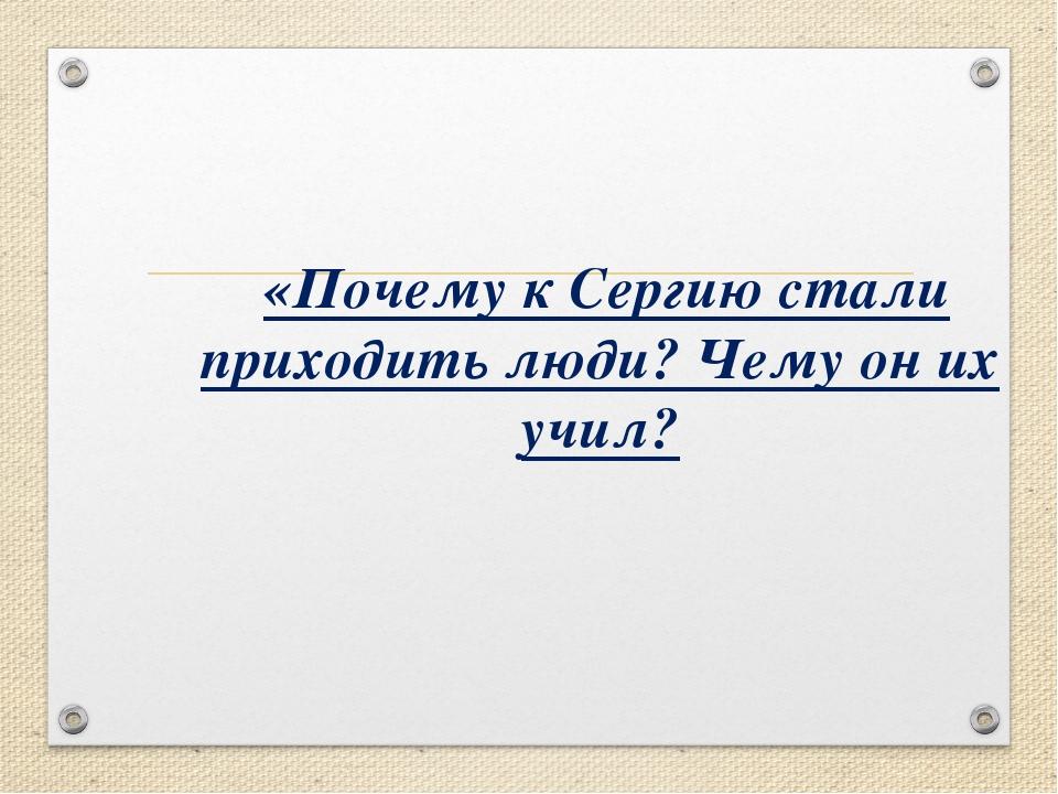 «Почему к Сергию стали приходить люди? Чему он их учил?
