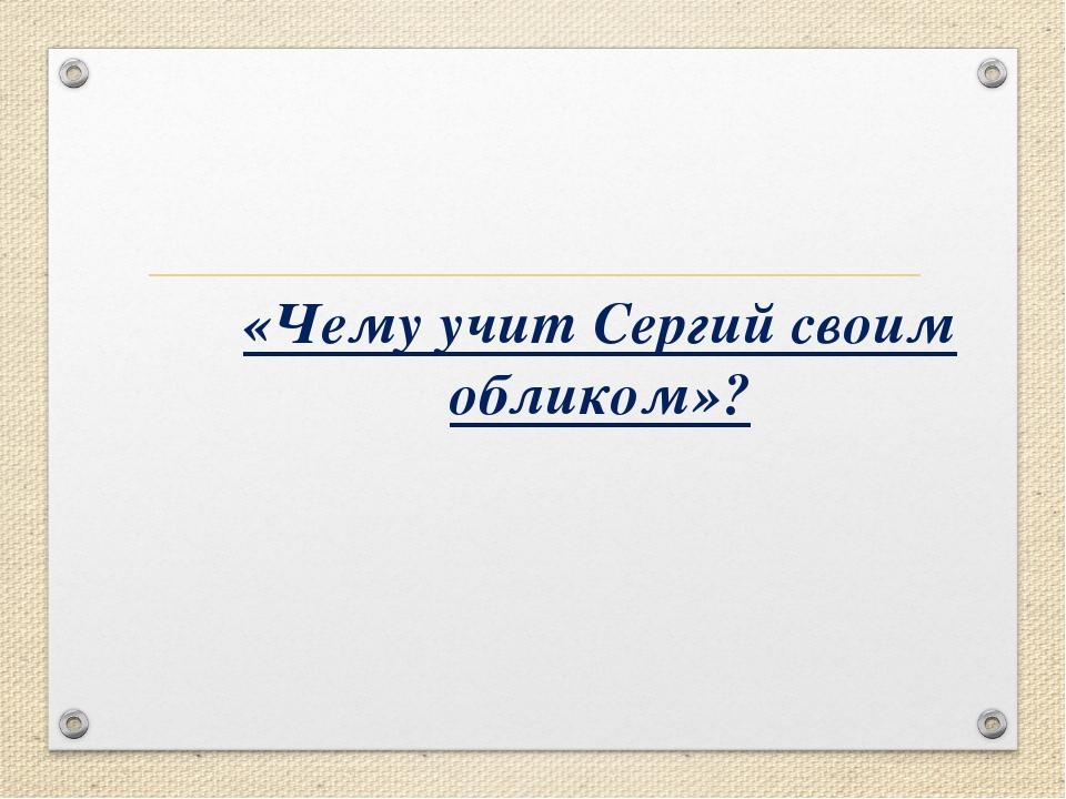 «Чему учит Сергий своим обликом»?