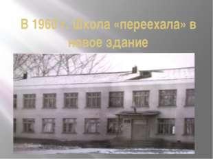 В 1960 г. Школа «переехала» в новое здание