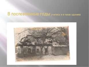 В послевоенные годы учились и в таких зданиях
