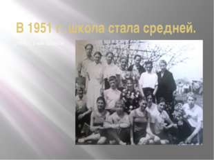 В 1951 г. школа стала средней. 1954 г. 1-ый выпуск