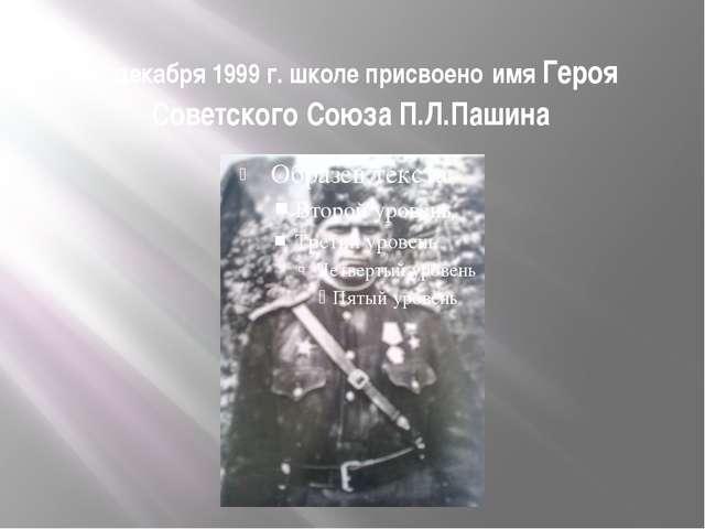 10 декабря 1999 г. школе присвоено имя Героя Советского Союза П.Л.Пашина