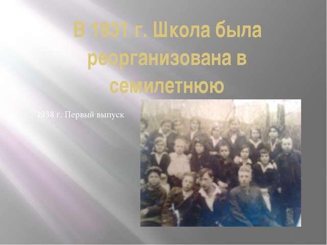 В 1931 г. Школа была реорганизована в семилетнюю 1938 г. Первый выпуск