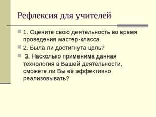 Рефлексия для учителей 1. Оцените свою деятельность во время проведения масте