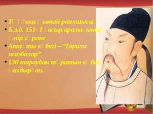 Тұңғыш Қытай раихшысы Б.з.д. 151- І ғасыр аралығында өмір сүрген Атақты еңбе