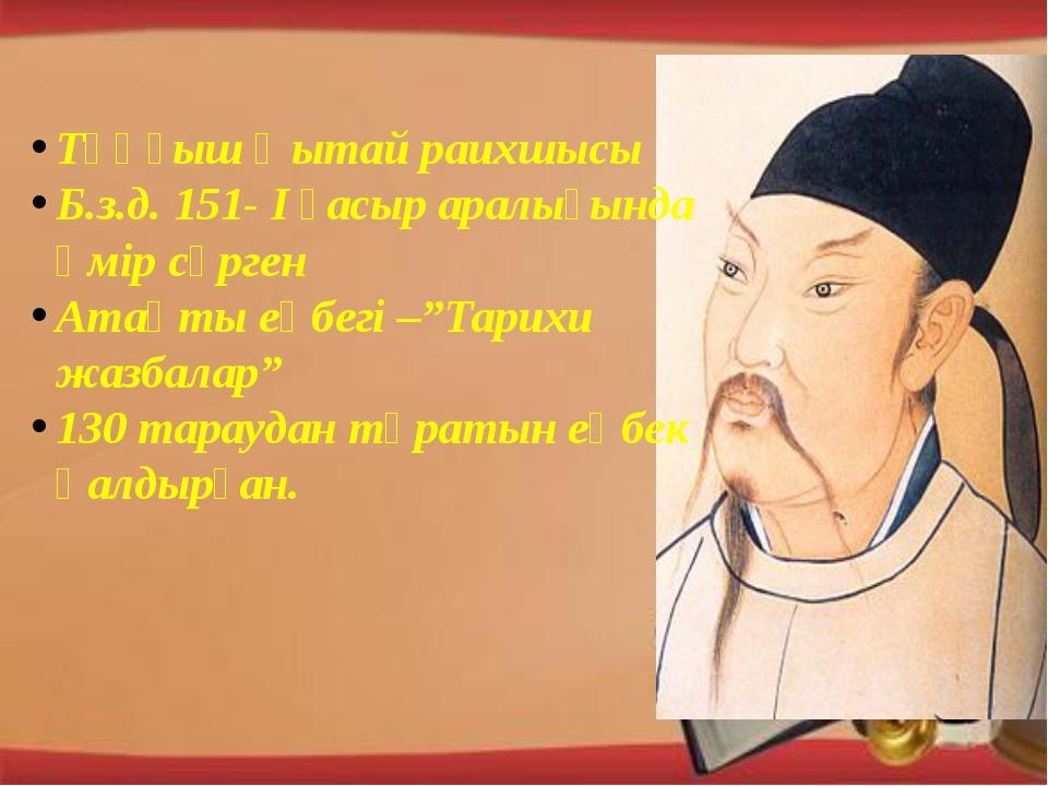 Тұңғыш Қытай раихшысы Б.з.д. 151- І ғасыр аралығында өмір сүрген Атақты еңбе...