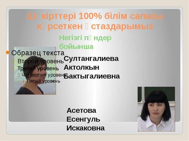 Шәкірттері 100% білім сапасы көрсеткен ұстаздарымыз Султангалиева Актолкын Ба...