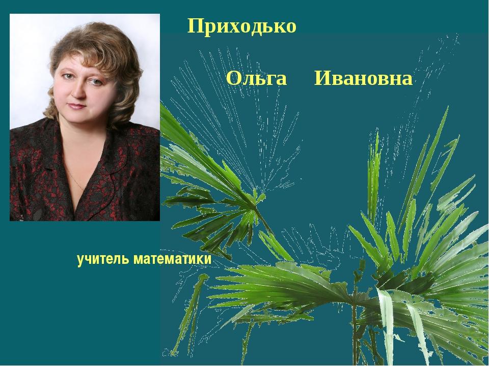 Приходько Ольга Ивановна учитель математики