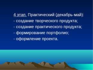 4 этап. Практический (декабрь-май): - создание творческого продукта; - созда
