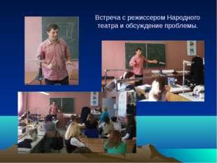 Встреча с режиссером Народного театра и обсуждение проблемы.