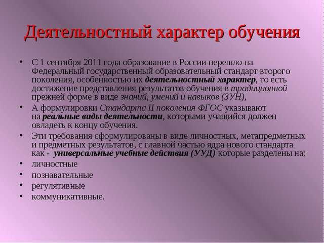 Деятельностный характер обучения С 1 сентября 2011 года образование в России...