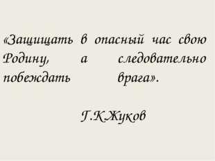 «Защищать в опасный час свою Родину, а следовательно побеждать врага». Г.К.Жу