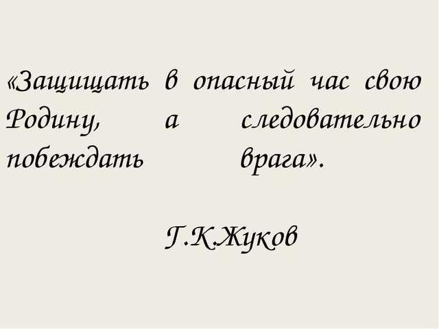 «Защищать в опасный час свою Родину, а следовательно побеждать врага». Г.К.Жу...