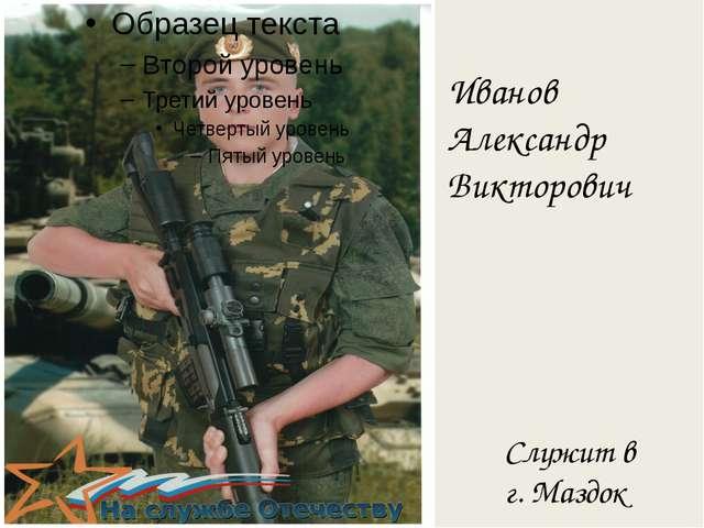 Служит в г. Маздок Иванов Александр Викторович