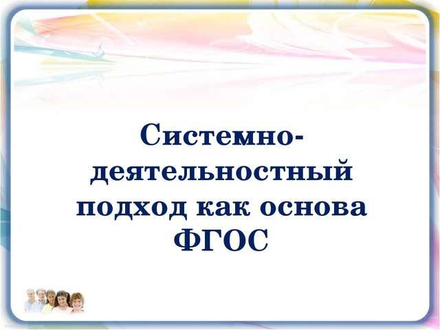 Системно-деятельностный подход как основа ФГОС