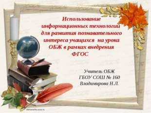 Учитель ОБЖ ГБОУ СОШ № 160 Владимирова Н.Л. Использование информационных техн