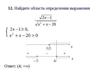 12. Найдите область определения выражения х .   х 0,5 4 – 5 + + – Ответ: (4