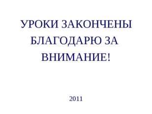 УРОКИ ЗАКОНЧЕНЫ БЛАГОДАРЮ ЗА ВНИМАНИЕ! 2011