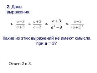 2. Даны выражения: 2. 3. 4. Какие из этих выражений не имеют смысла при а = 3