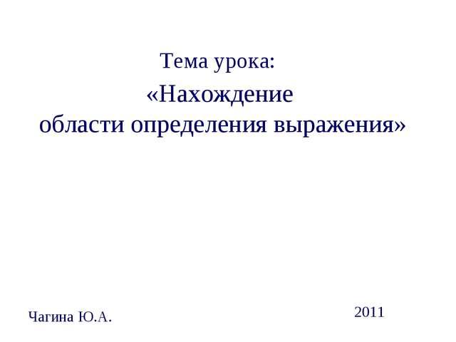Тема урока: «Нахождение области определения выражения» Чагина Ю.А. 2011