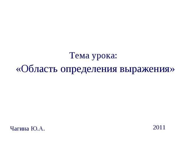 Тема урока: «Область определения выражения» Чагина Ю.А. 2011