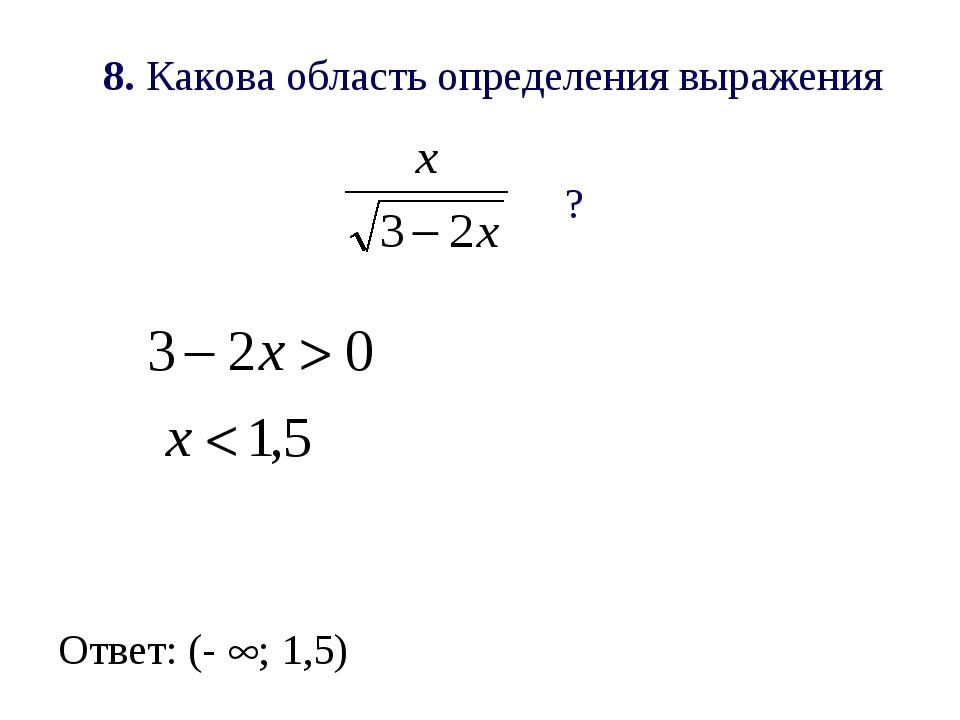 8. Какова область определения выражения ? Ответ: (- ; 1,5)