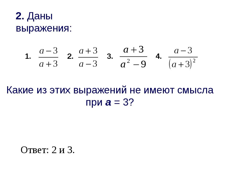 2. Даны выражения: 2. 3. 4. Какие из этих выражений не имеют смысла при а = 3...