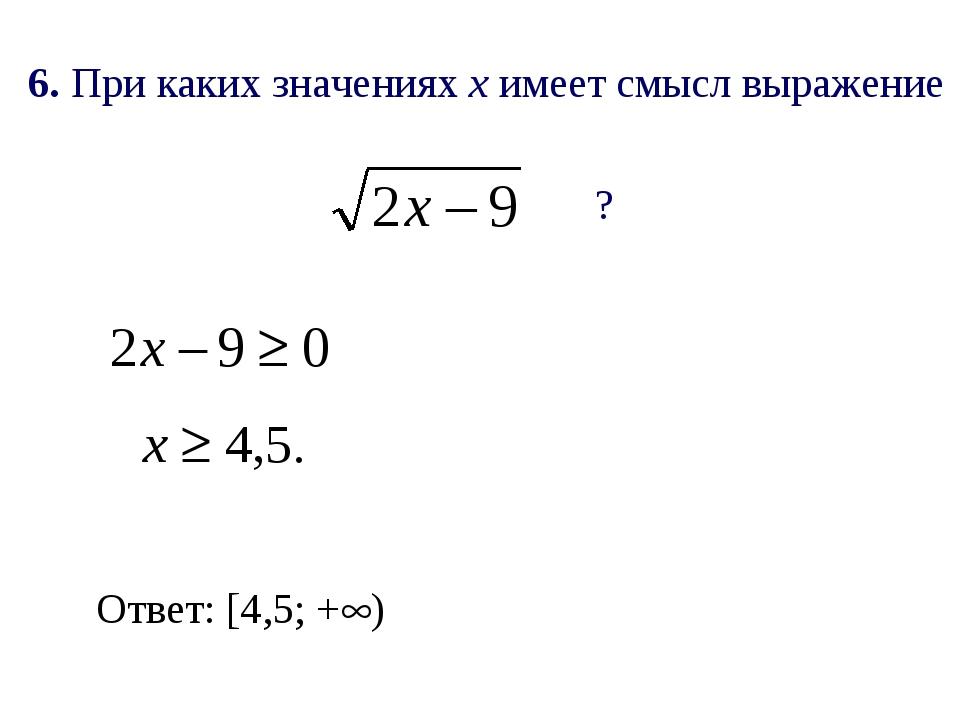 6. При каких значениях х имеет смысл выражение ? Ответ: [4,5; +)