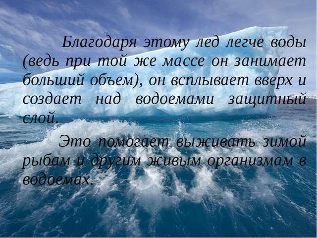 Благодаря этому лед легче воды (ведь при той же массе он занимает больший об...