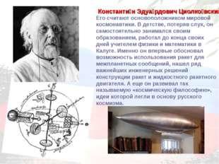 Его считают основоположником мировой космонавтики. В детстве, потеряв слух, о