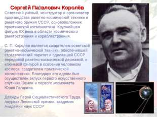 Серге́й Па́влович Королёв Советский учёный, конструктор и организатор произво