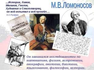 …Историк, Химик, Механик, Геолог, Художник и Стихотворец, он всё испытал и вс
