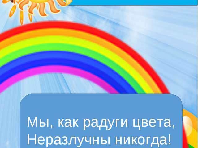 Отряд «РАДУГА» Мы, как радуги цвета, Неразлучны никогда!