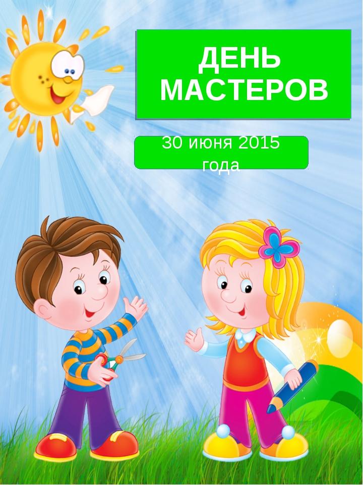 ДЕНЬ МАСТЕРОВ 30 июня 2015 года