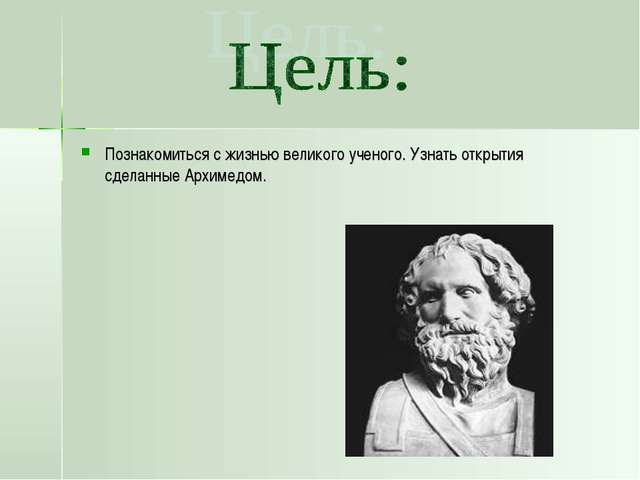 Познакомиться с жизнью великого ученого. Узнать открытия сделанные Архимедом.