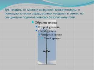 Для защиты от молнии создаются молниеотводы, с помощью которых заряд молнии у