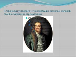 Б.Франклинустановил, что основания грозовых облаков обычно заряжены отрицате