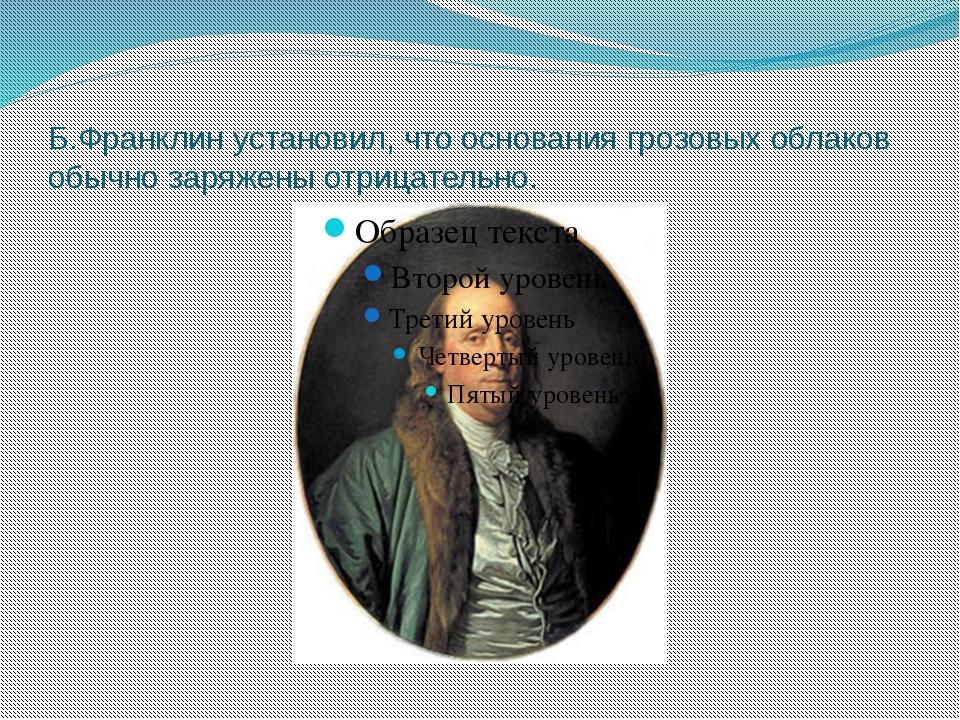 Б.Франклинустановил, что основания грозовых облаков обычно заряжены отрицате...