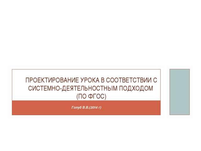Голуб В.В.(2014 г) ПРОЕКТИРОВАНИЕ УРОКА В СООТВЕТСТВИИ С СИСТЕМНО-ДЕЯТЕЛЬНОСТ...
