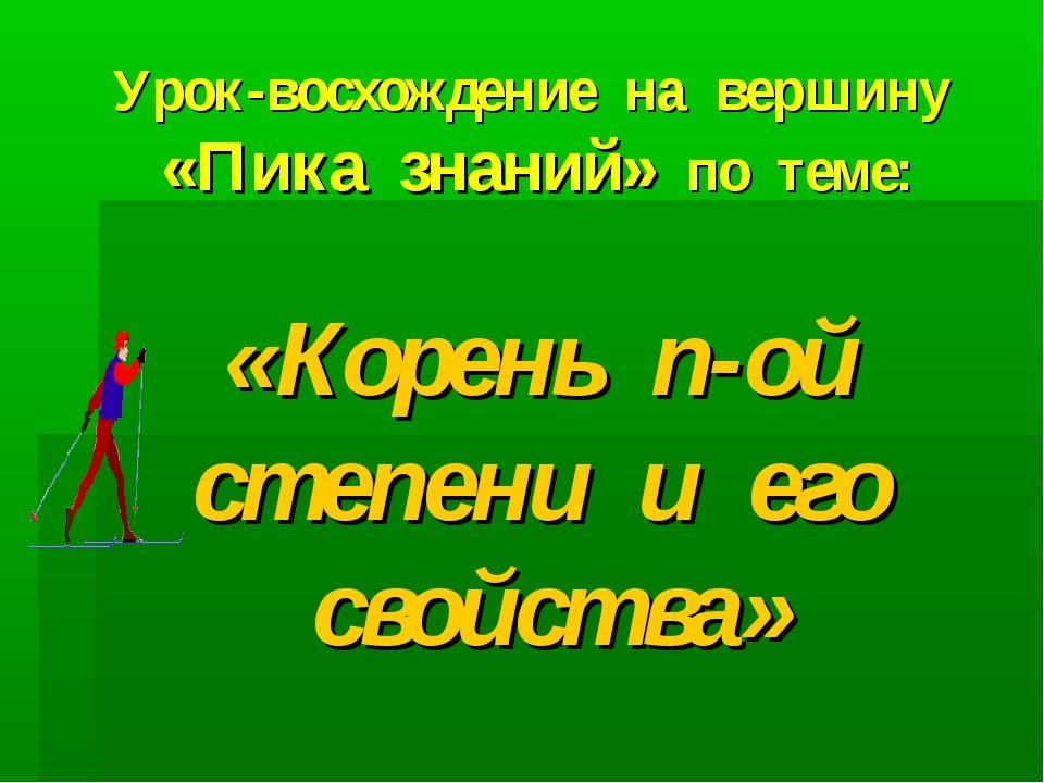 Урок-восхождение на вершину «Пика знаний» по теме: «Корень n-ой степени и его...