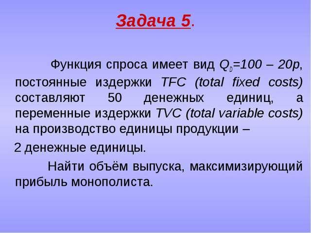 Задача 5. Функция спроса имеет вид QD=100 – 20p, постоянные издержки TFC (tot...