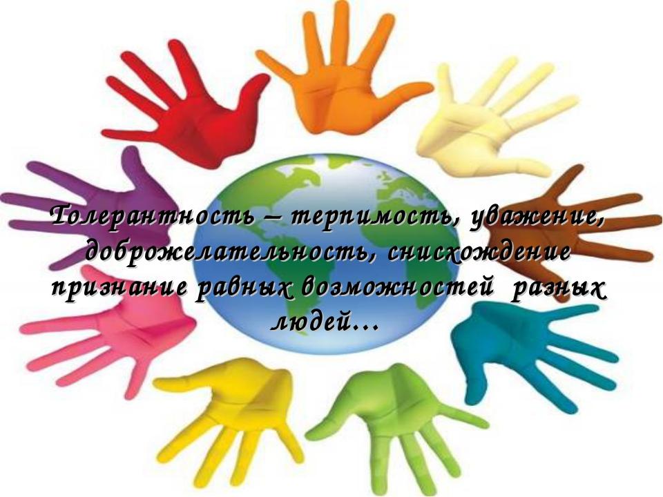Толерантность – терпимость, уважение, доброжелательность, снисхождение призна...