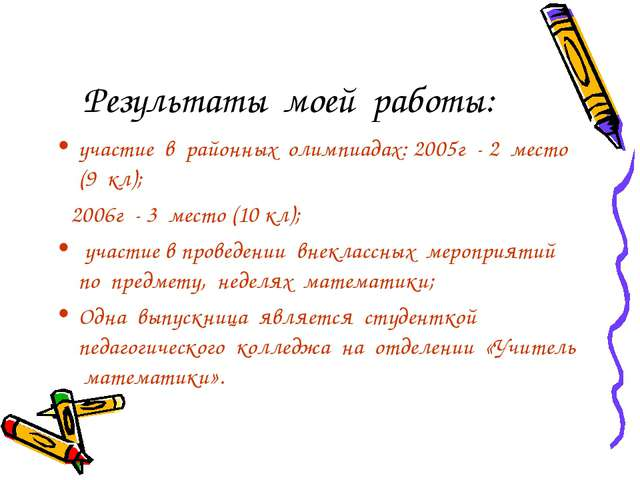 Результаты моей работы: участие в районных олимпиадах: 2005г - 2 место (9 кл)...